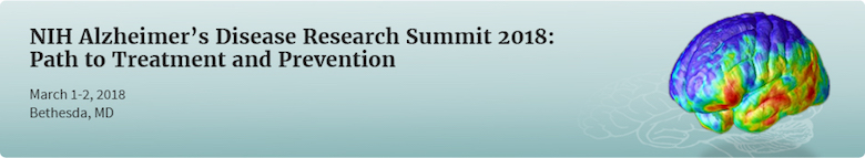 N I H Alzheimer's Disease Research Summit 2018: Path to Treatment and Prevention. March 1-2 2018, Bethesda, MD.