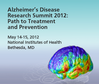 'Alzheimer's Disease Research Summit 2012; Path to Treatment and Prevention. May 14-15, 2012, National Institutes of Health, Bethesda, MD.'