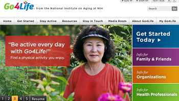 "A screenshot of the Go4Life website at go4life.nia.nih.gov. The header bar reads, ""Go4Life from the National Institute on Aging at NIH."" Tabs read, ""Home, Get Started, Stay Active, Resources, Stay in Touch, Media Room, About Go4Life, and My Go4Life."" There is a large photo of a woman in a garden with the caption, ""Be active every day with Go4Life! Find a physical activity you enjoy."" On the right side, tabs read, ""Get Started Today, Info for Family & Friends, Info for Organizations, Info for Health Professionals."""